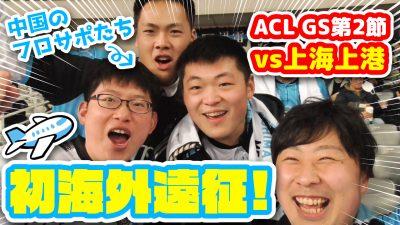 【オガフロ】初めてACLの海外遠征に行ってみた!(ACLグループステージ第2節 vs上海上港)